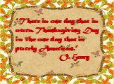 """""""There is one day that is ours. Thanksgiving Day is the one day that is purely American."""" O. Henry"""