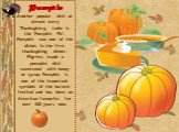 Pumpkin Another popular dish at almost every Thanksgiving table is the 'Pumpkin Pie'. Pumpkin was one of the dishes in the first thanksgiving dinner. Pilgrims made a pumpkin dish sweetened with honey or syrup. Pumpkin is one of the important symbols of the harvest festival and has been an American-f