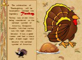 The celebration of Thanksgiving will be incomplete without the legendary Turkey. Turkey was at one time being considered as the national symbol of America. Benjamin Franklin felt that turkey was the right choice because it was a good runner and had a sharp sight. A bald eagle later became the nation