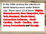 In the 18th century the colonies in North America were under British rule. There were 13 of them: Virginia, Massachusetts, New Hampshire, New York, Maryland, Rhode Island, Connecticut Delaware, North Carolina, South Carolina, New Jersey, Pennsylvania and Georgia.