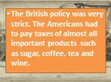 The British policy was very strict. The Americans had to pay taxes of almost all important products such as sugar, coffee, tea and wine.