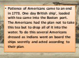 Patience of Americans came to an end in 1773. One day British ship', loaded with tea came into the Boston port. The Americans had the plan not to take this tea but to drop all of it into the water. To do this several Americans dressed as Indians went on board the ships secretly and acted according t
