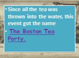 Since all the tea was thrown into the water, this event got the name The Boston Tea Party.