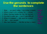 Use the gerunds to complete the sentences. 1. Stop … so much noise. I am trying to work. 2. What`s that?—It`s a thing for … cricket. 3. When the boy broke his toy, he started … . 4. He tried to give up …, but it was difficult. 5. When it stopped …, we went for a work. 6. I like … new people. 7. She