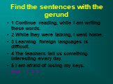 Find the sentences with the gerund. 1 Continue reading, while I am writing these words. 2 While they were talking, I went home. 3 Learning foreign languages is difficult. 4 The teachers tell us something interesting every day. 5 I am afraid of losing my keys. Keys 1, 3, 5.