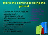 Make the sentences using the gerund. 1 There are a lot of ways of (сделать это) . 2 What is your idea of (обсудить этот вопрос сейчас ). 3. Do you have the opportunity of (посетить галерею ). 4 It`s no use (плакать). 5 He is busy (подготовкой уроку). 1 making this 2 discussing this question now. 3 v