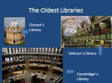 The Oldest Libraries Oxford's Library Vatican's Library Cambridge's Library