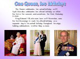 The Queen celebrates her actual birthday on 21 April. She also celebrates her official birthday on either the first or the second, and sometimes the third, Saturday in June. King Edward VII, who was born on 9 November, was the first Sovereign to mark his official birthday on a separate day to his ac