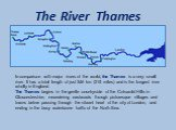 The River Thames. In comparison with major rivers of the world, the Thames is a very small river. It has a total length of just 346 km (215 miles) and is the longest river wholly in England. The Thames begins in the gentle countryside of the Cotswold Hills in Gloucestershire, meandering eastwards th