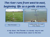 The river runs from west to east, beginning life as a gentle stream. Near the source. Looking across the mouth of the Thames. A trip down the Thames is a lovely way to see many of the attractions close to the river.