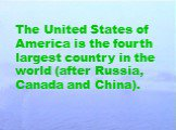 The United States of America is the fourth largest country in the world (after Russia, Canada and China).