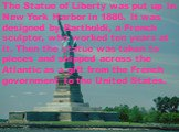 The Statue of Liberty was put up in New York Harbor in 1886. It was designed by Bartholdi, a French sculptor, who worked ten years at it. Then the statue was taken to pieces and shipped across the Atlantic as a gift from the French government to the United States.