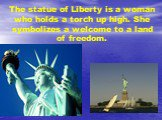 The statue of Liberty is a woman who holds a torch up high. She symbolizes a welcome to a land of freedom.