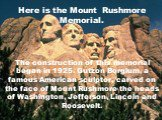 Here is the Mount Rushmore Memorial. The construction of this memorial began in 1925. Gutzon Borglum, a famous American sculptor, carved on the face of Mount Rushmore the heads of Washington, Jefferson, Lincoln and Roosevelt.