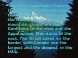 The most important rivers in the USA are the Mississippi, the Colorado, the Ohio and the Hudson River. The main mountain chains are the Cordillera in the west and the Appalachian Mountains in the east. The Great Lakes on the border with Canada are the largest and the deepest in the USA.