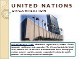 U N I T E D N A T I O N S O R G A N I S A T I O N. United Nations(UN),international organization of countries created to promote world peace and cooperation. The UN was founded after World War II ended in 1945. Its mission is to maintain world peace, develop good relations between countries, promo