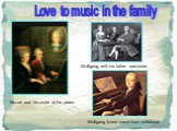 Mozart and his sister at the piano. Wolfgang with his father and sister. Love to music in the family. Wolfgang loved music from childhood