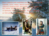 .Theircustoms and traditionsarenot only to keepthe legends, tales,songs,storiesgeneric, to inherentfundamental philosophyof perception of theworld,man and nature,but also to live inharmony withthe touching, fragile,although, at first glance,harshnatureof the North.