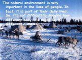 The natural environment is very important in the lives of people. In fact, it is part of their daily lives. So, it's not difficult to imagine how different daily life might be in different climates.