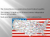 The United States is a constitution-based federal republic. Each state has its own state government and state law. This country is made up of 50 states and the independent District of Columbia.