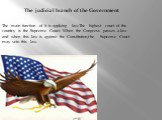 The judicial branch of the Government. The main function of it is applying law.The highest court of the country is the Supreme Court. When the Congress passes a law and when this law is against the Constitution,the Supreme Court may veto this law.