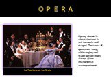 O P E R A La Traviata at La Scala. Opera, drama in which the text is set to music and staged. The texts of operas are sung, with singing and stage action nearly always given instrumental accompaniment.