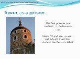 Tower as a prison. The first prisoner was confined to the Tower in 1100. Henry VI, and also 12-year-old Edward V and his younger brother were killed. Henry VI, and also 12-year-old Edward V and his younger brother were killed.