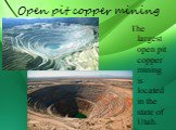 Open pit copper mining. The largest open pit copper mining is located in the state of Utah.