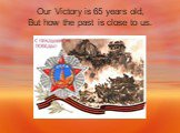 Our Victory is 65 years old, But how the past is close to us.