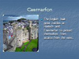 Caernarfon. The English built great castles at Harlech and Caernarfon to protect themselves from attacts from the west.