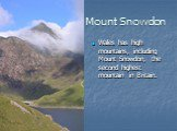 Mount Snowdon. Wales has high mountains, including Mount Snowdon, the second highest mountain in Britain.