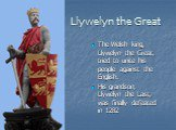 Llywelyn the Great. The Welsh king, Llywelyn the Great, tried to unite his people against the English. His grandson, Llywelyn the Last, was finally defeated in 1282