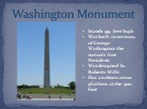 Stands 555 feet high Was built in memory of George Washington the nation's first President. Was designed by Roberts Mills Has an observation platform at the 5oo foot