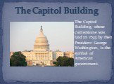The Capitol Building. The Capitol Building, whose cornerstone was laid in 1793 by then President George Washington, is the symbol of American government.