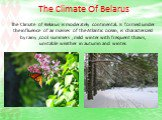 The Climate Of Belarus. The Climate of Belarus is moderately continental. Is formed under the influence of air masses of the Atlantic ocean, is characterized by rainy ,cool summers , mild winter with frequent thaws, unstable weather in autumn and winter.
