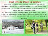 Best time to travel to Belarus. For summer recreation favorable time period with daily average temperature above 15 C increase in the direction from the north-east to south-west - with 70-89 days in Poozerie up to 90-95 days in Central Belarus and 96-114 days in Polesie. For the winter holidays favo