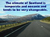 The climate of Scotland is temperate and oceanic and tends to be very changeable.