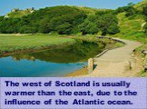 The west of Scotland is usually warmer than the east, due to the influence of the Atlantic ocean.