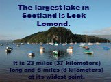 The largest lake in Scotland is Lock Lomond. It is 23 miles (37 kilometers) long and 5 miles (8 kilometers) at its widest point.