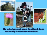 He who has not seen Scotland does not really know Great Britain.