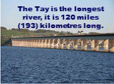 The Tay is the longest river, it is 120 miles (193) kilometres long.