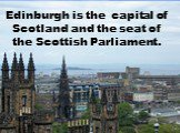 Edinburgh is the capital of Scotland and the seat of the Scottish Parliament.