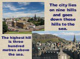 The city lies on nine hills and goes down those hills to the sea. The highest hill is three hundred metres above the sea.