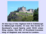 At the top of the highest hill in Edinburgh is Edinburgh Castle. It was the home of Scotland's royal family until 1603 when King James the 6th of Scotland became king of England and moved to London.