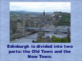 Edinburgh is divided into two parts: the Old Town and the New Town.