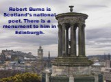 Robert Burns is Scotland's national poet. There is a monument to him in Edinburgh.
