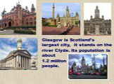 Glasgow is Scotland's largest city, it stands on the river Clyde. Its population is about 1.2 million people.