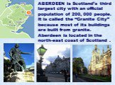 """ABERDEEN is Scotland's third largest city with an official population of 200, 000 people. It is called the """"Granite City"""" because most of its buildings are built from granite. Aberdeen is located in the north-east coast of Scotland ."""