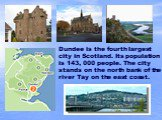 Dundee is the fourth largest city in Scotland. Its population is 143, 000 people. The city stands on the north bank of the river Tay on the east coast.