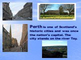 Perth is one of Scotland's historic cities and was once the nation's capital. The city stands on the river Tay.